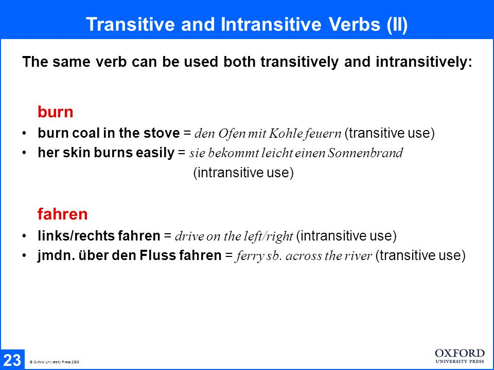 Transitive and Intransitive Verbs (II) 23 © Oxford University Press 2005 The same verb can be used both transitively and intransitively: burn burn coal in the stove = den Ofen mit Kohle feuern (transitive use) her skin burns easily = sie bekommt leicht einen Sonnenbrand (intransitive use) fahren links/rechts fahren = drive on the left/right (intransitive use) jmdn.