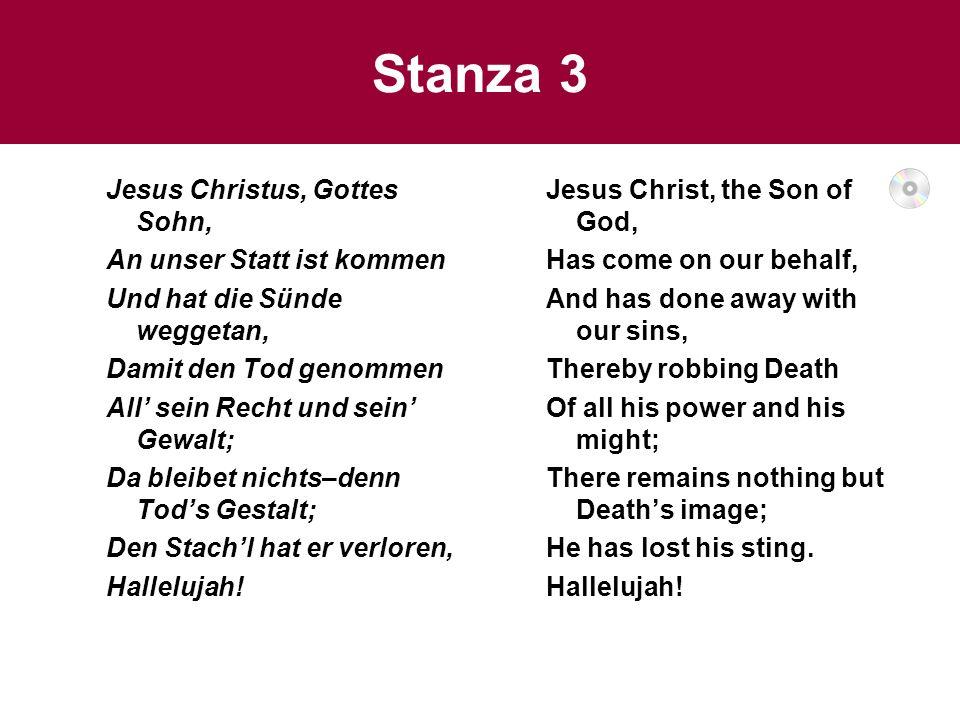 Stanza 3 Jesus Christus, Gottes Sohn, An unser Statt ist kommen Und hat die Sünde weggetan, Damit den Tod genommen All sein Recht und sein Gewalt; Da
