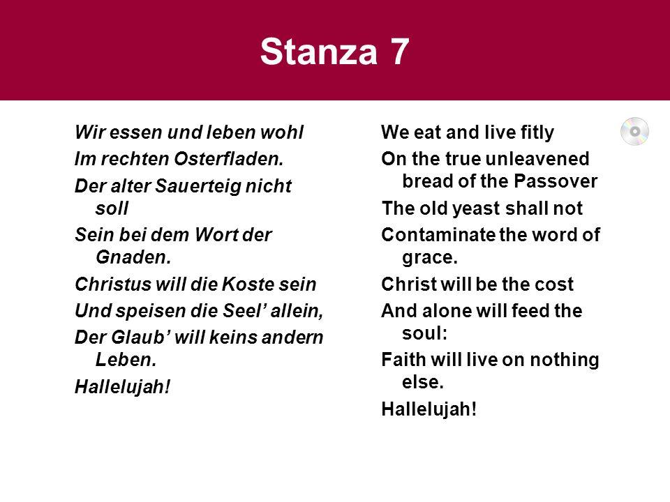 Stanza 7 Wir essen und leben wohl Im rechten Osterfladen. Der alter Sauerteig nicht soll Sein bei dem Wort der Gnaden. Christus will die Koste sein Un