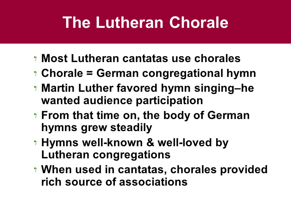 The Lutheran Chorale Most Lutheran cantatas use chorales Chorale = German congregational hymn Martin Luther favored hymn singing–he wanted audience pa