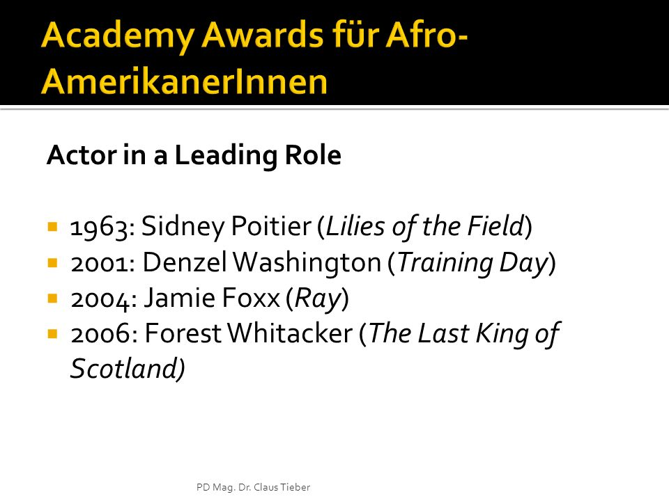 Actor in a Leading Role 1963: Sidney Poitier (Lilies of the Field) 2001: Denzel Washington (Training Day) 2004: Jamie Foxx (Ray) 2006: Forest Whitacker (The Last King of Scotland) PD Mag.
