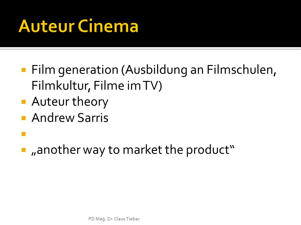 Film generation (Ausbildung an Filmschulen, Filmkultur, Filme im TV) Auteur theory Andrew Sarris another way to market the product PD Mag.