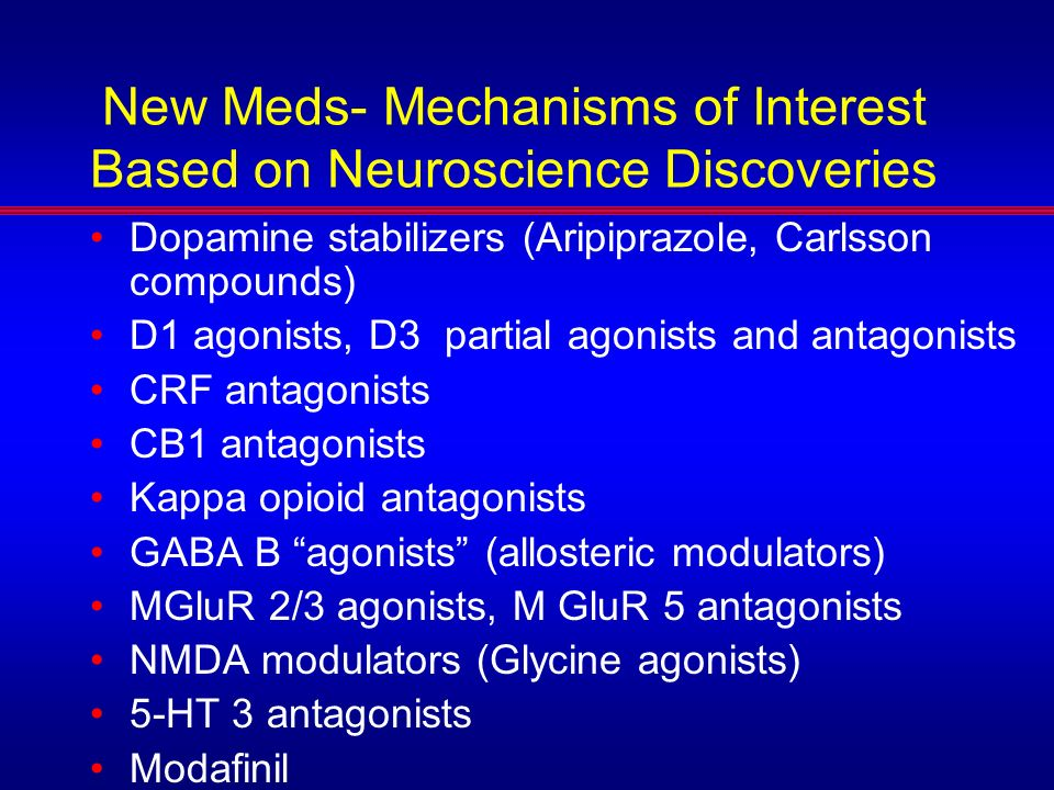 New Meds- Mechanisms of Interest Based on Neuroscience Discoveries Dopamine stabilizers (Aripiprazole, Carlsson compounds) D1 agonists, D3 partial ago