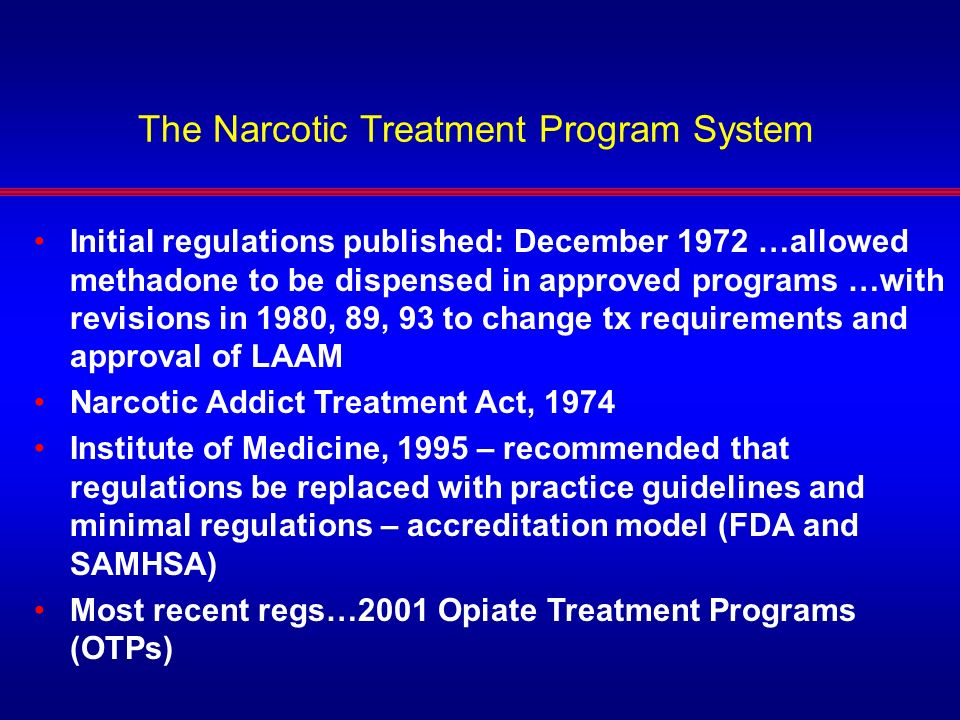 The Narcotic Treatment Program System Initial regulations published: December 1972 …allowed methadone to be dispensed in approved programs …with revis