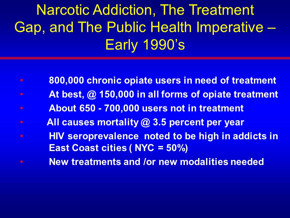 Narcotic Addiction, The Treatment Gap, and The Public Health Imperative – Early 1990s 800,000 chronic opiate users in need of treatment At best, @ 150