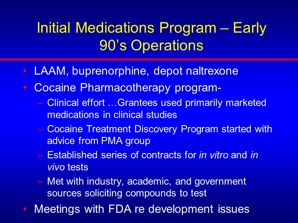 Initial Medications Program – Early 90s Operations LAAM, buprenorphine, depot naltrexone Cocaine Pharmacotherapy program- –Clinical effort …Grantees u