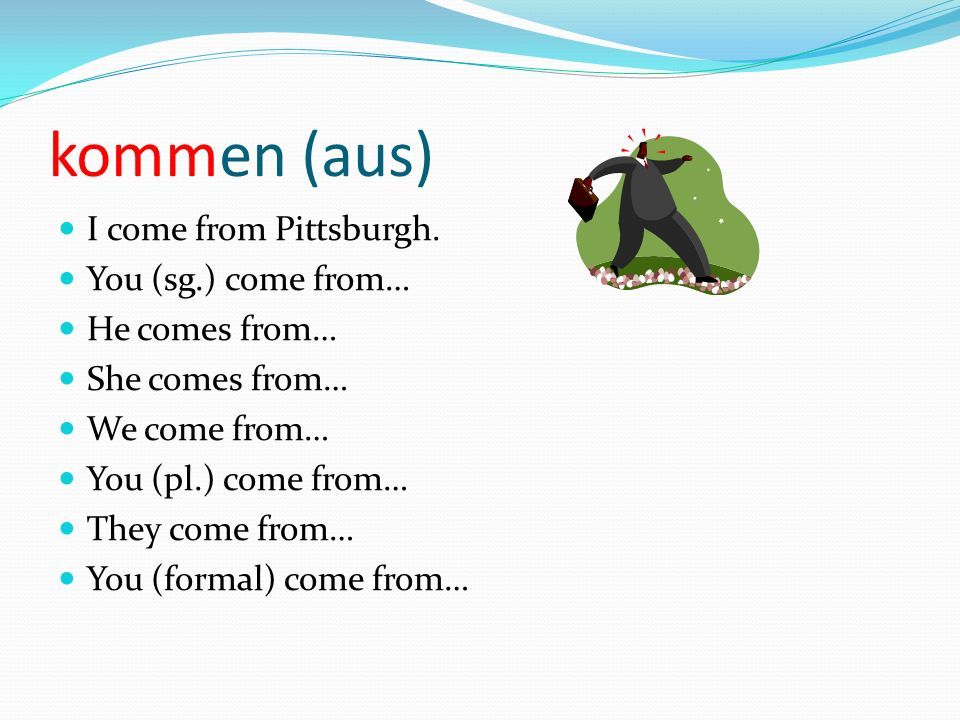 kommen (aus) I come from Pittsburgh.