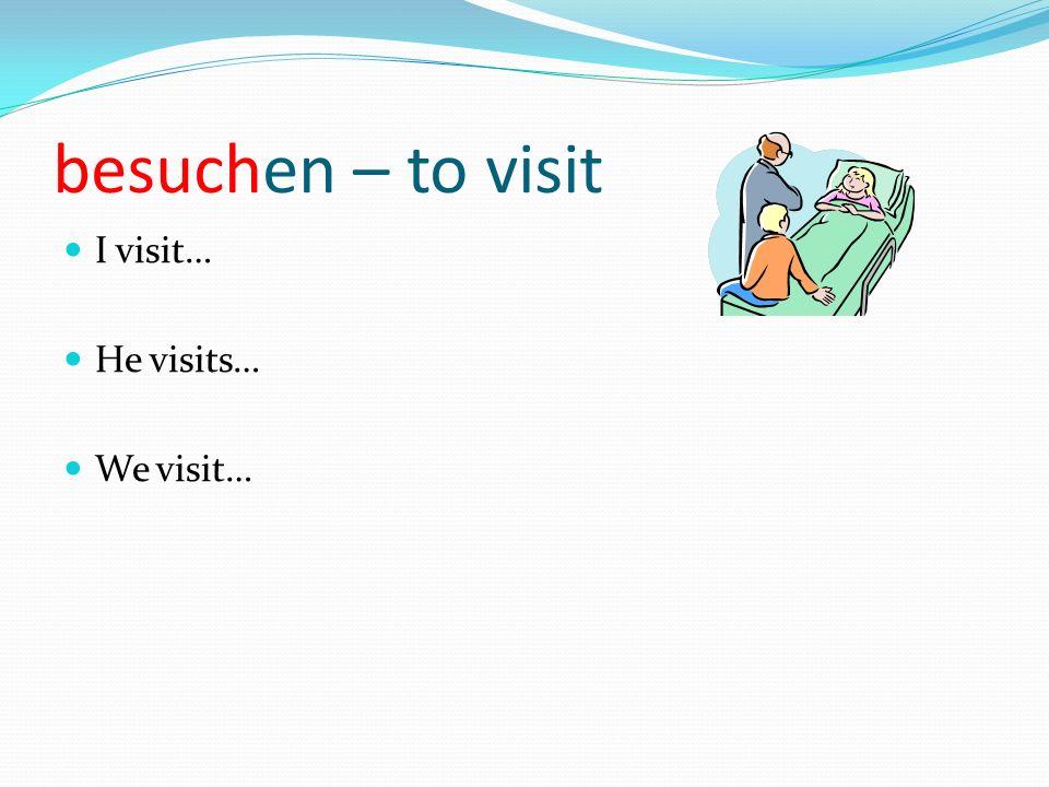 besuchen – to visit I visit… He visits… We visit…