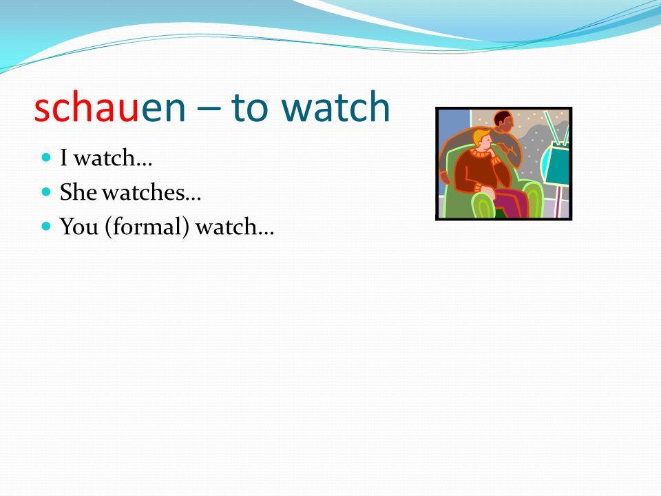 schauen – to watch I watch… She watches… You (formal) watch…