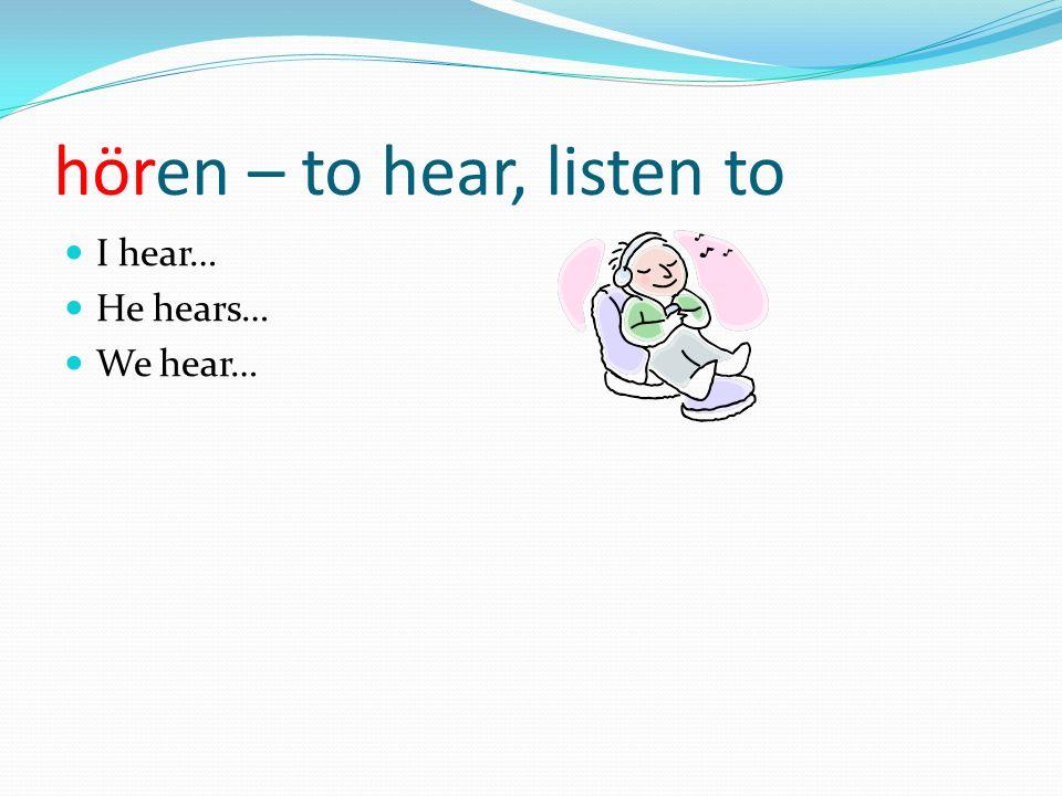hören – to hear, listen to I hear… He hears… We hear…