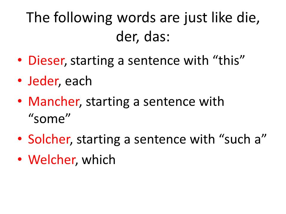 The following words are just like die, der, das: Dieser, starting a sentence with this Jeder, each Mancher, starting a sentence with some Solcher, sta