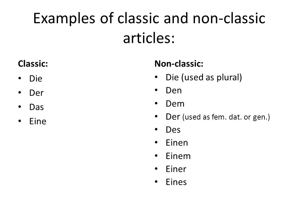 Examples of classic and non-classic articles: Classic: Die Der Das Eine Non-classic: Die (used as plural) Den Dem Der (used as fem. dat. or gen.) Des