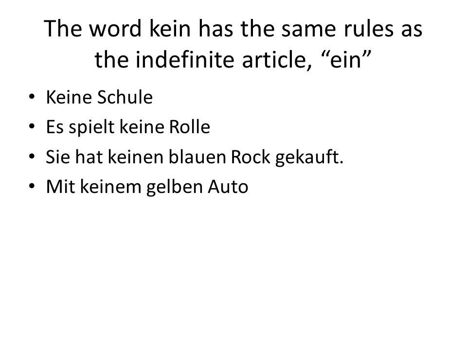 The word kein has the same rules as the indefinite article, ein Keine Schule Es spielt keine Rolle Sie hat keinen blauen Rock gekauft. Mit keinem gelb