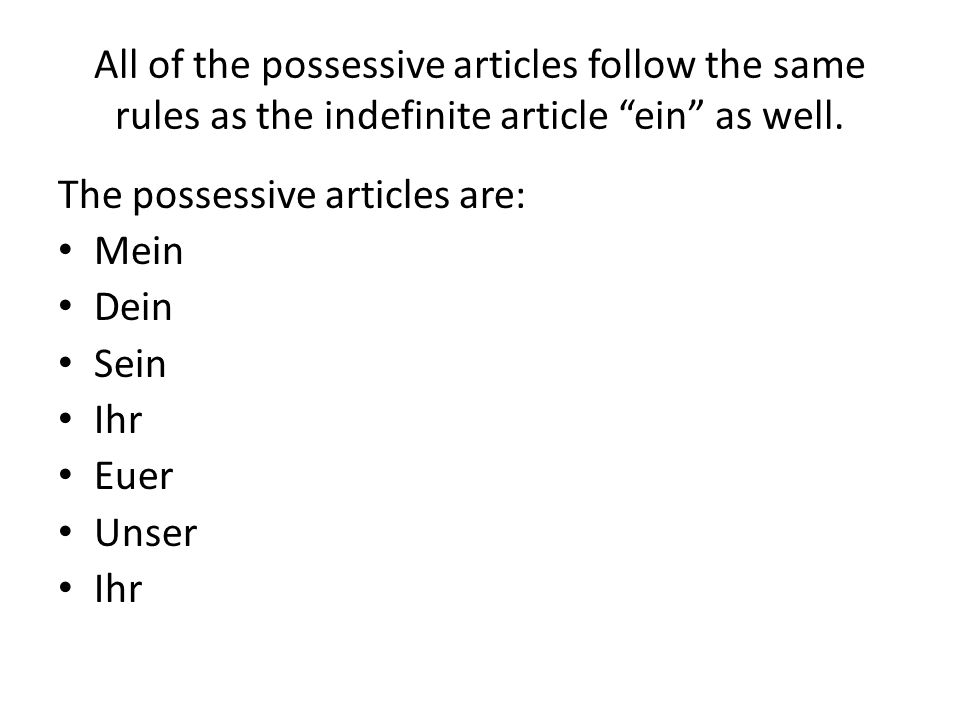 All of the possessive articles follow the same rules as the indefinite article ein as well. The possessive articles are: Mein Dein Sein Ihr Euer Unser