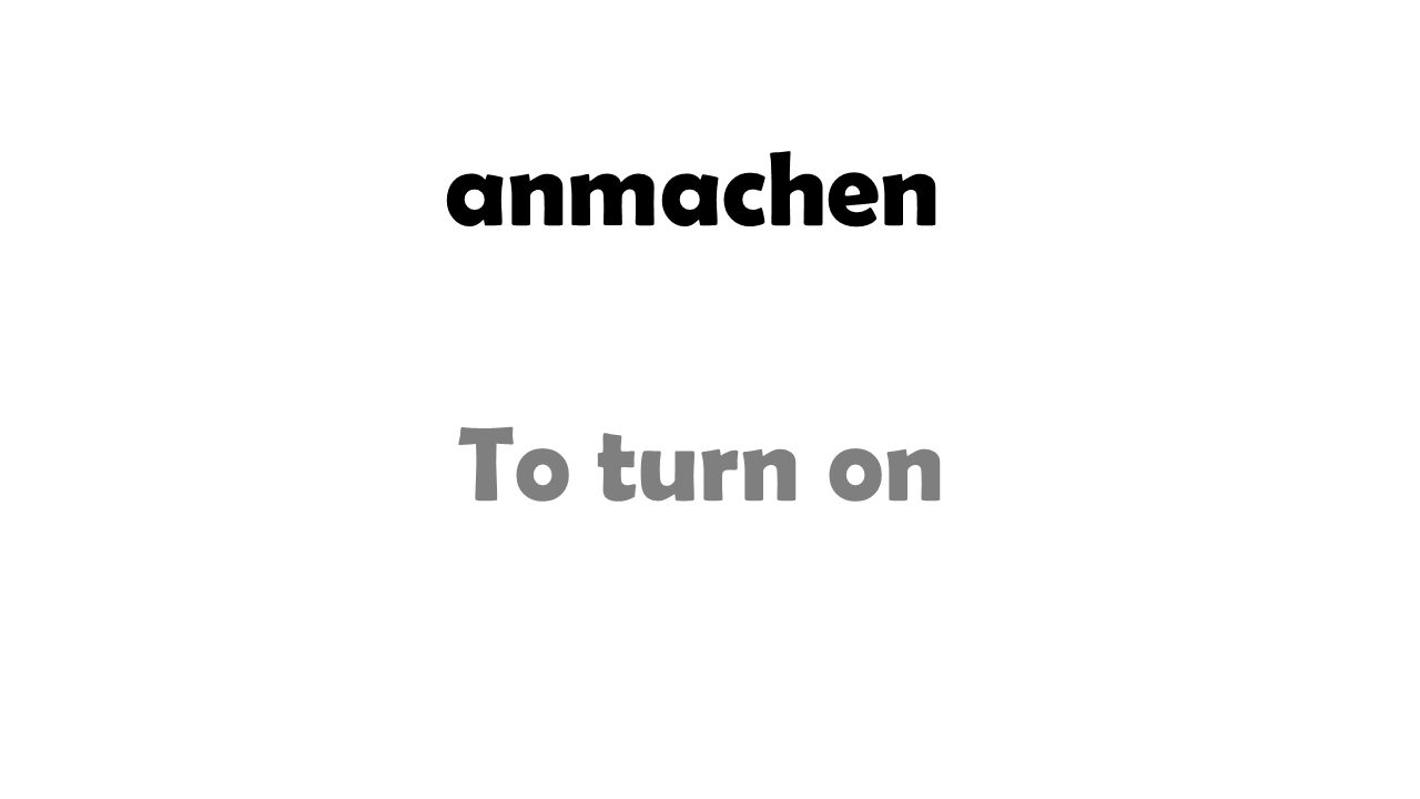 anmachen To turn on