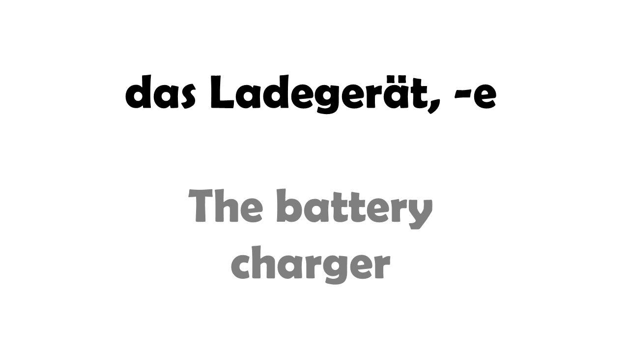 das Ladegerät, -e The battery charger