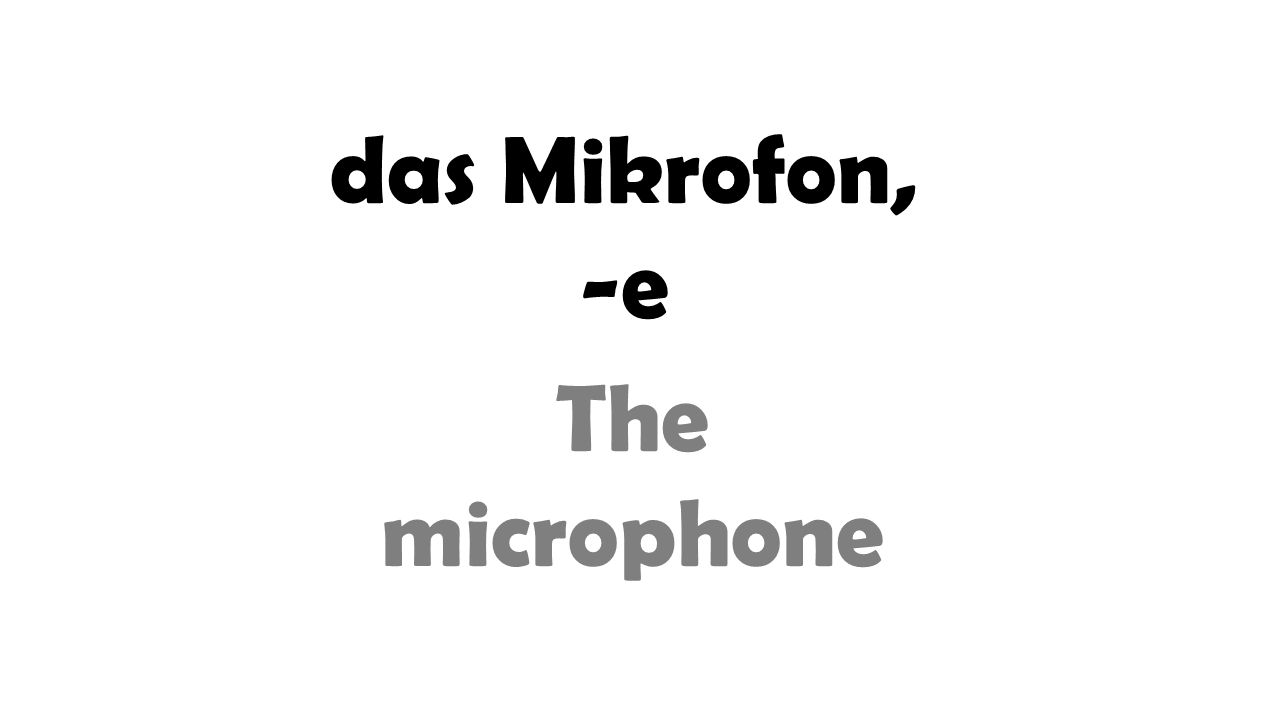 das Mikrofon, -e The microphone