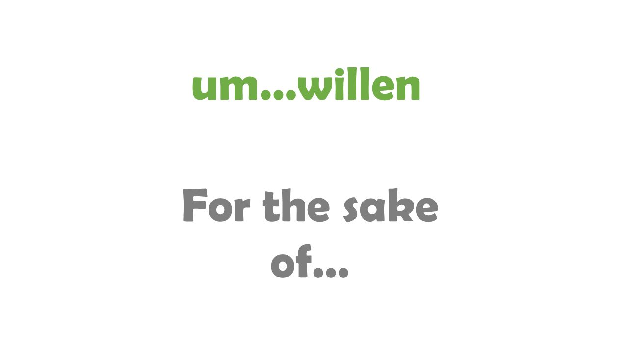 um…willen For the sake of…