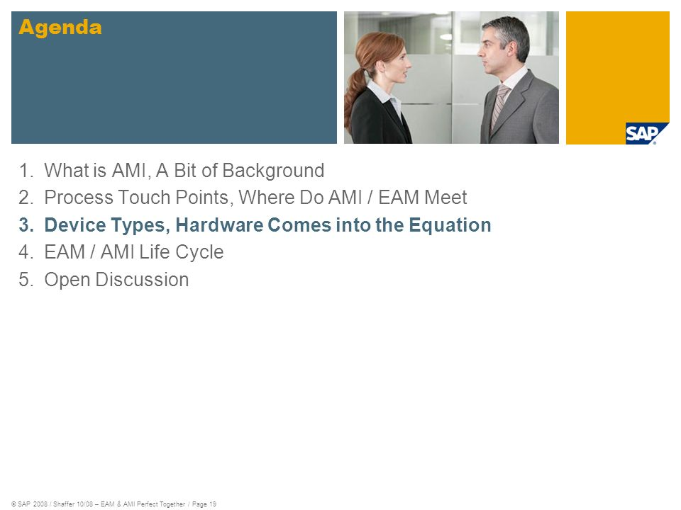 © SAP 2008 / Shaffer 10/08 – EAM & AMI Perfect Together / Page 19 1.What is AMI, A Bit of Background 2.Process Touch Points, Where Do AMI / EAM Meet 3.Device Types, Hardware Comes into the Equation 4.EAM / AMI Life Cycle 5.Open Discussion Agenda