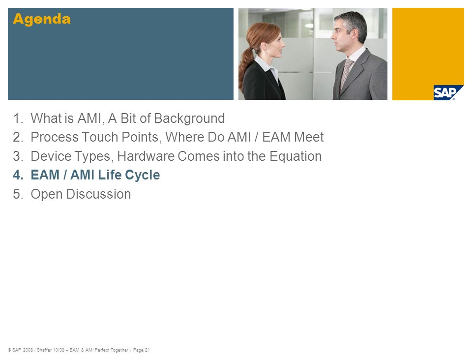 © SAP 2008 / Shaffer 10/08 – EAM & AMI Perfect Together / Page 21 1.What is AMI, A Bit of Background 2.Process Touch Points, Where Do AMI / EAM Meet 3