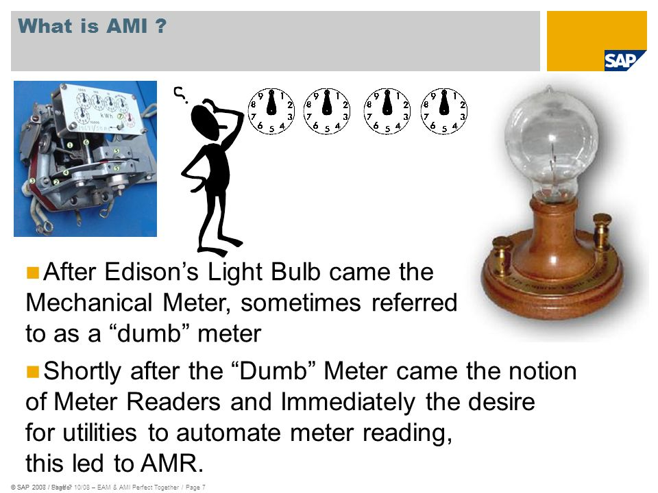 © SAP 2008 / Shaffer 10/08 – EAM & AMI Perfect Together / Page 7© SAP 2007 / Page 7 What is AMI ? After Edisons Light Bulb came the Mechanical Meter,