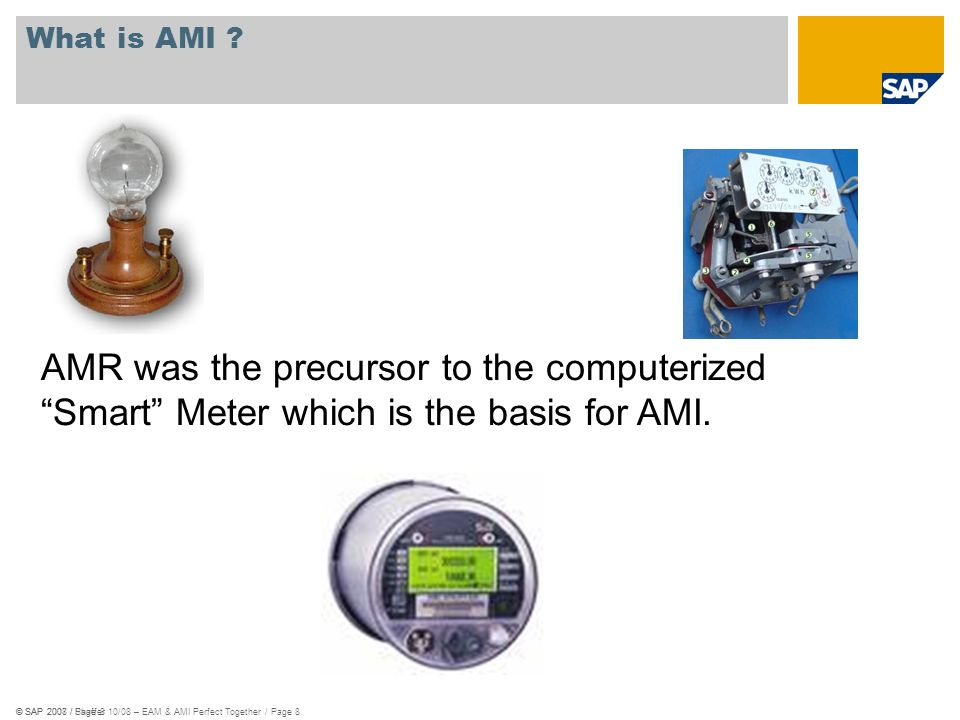 © SAP 2008 / Shaffer 10/08 – EAM & AMI Perfect Together / Page 8© SAP 2007 / Page 8 What is AMI ? AMR was the precursor to the computerized Smart Mete