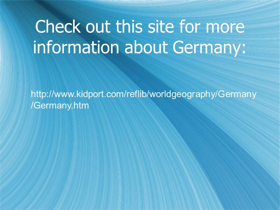 Check out this site for more information about Germany: http://www.kidport.com/reflib/worldgeography/Germany /Germany.htm