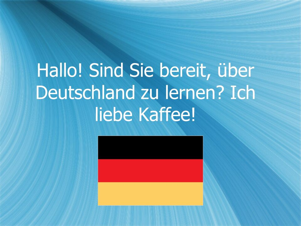 Hallo! Sind Sie bereit, über Deutschland zu lernen? Ich liebe Kaffee!