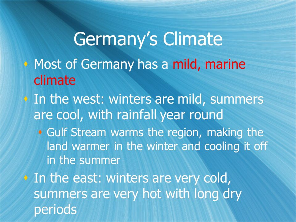 Germanys Climate Most of Germany has a mild, marine climate In the west: winters are mild, summers are cool, with rainfall year round Gulf Stream warm