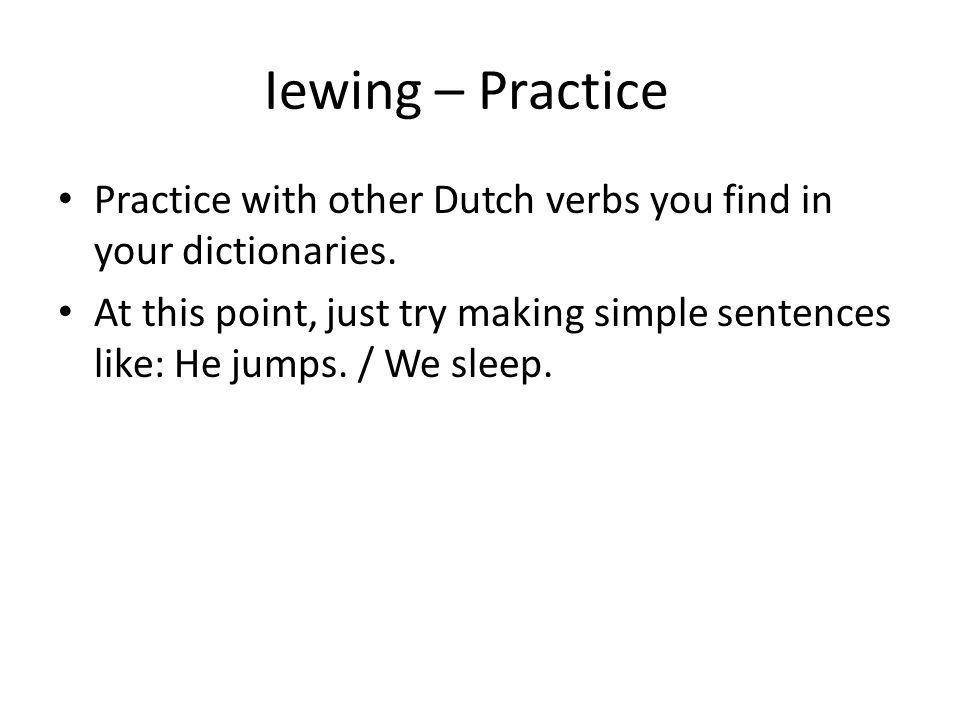 Iewing – Practice Practice with other Dutch verbs you find in your dictionaries.