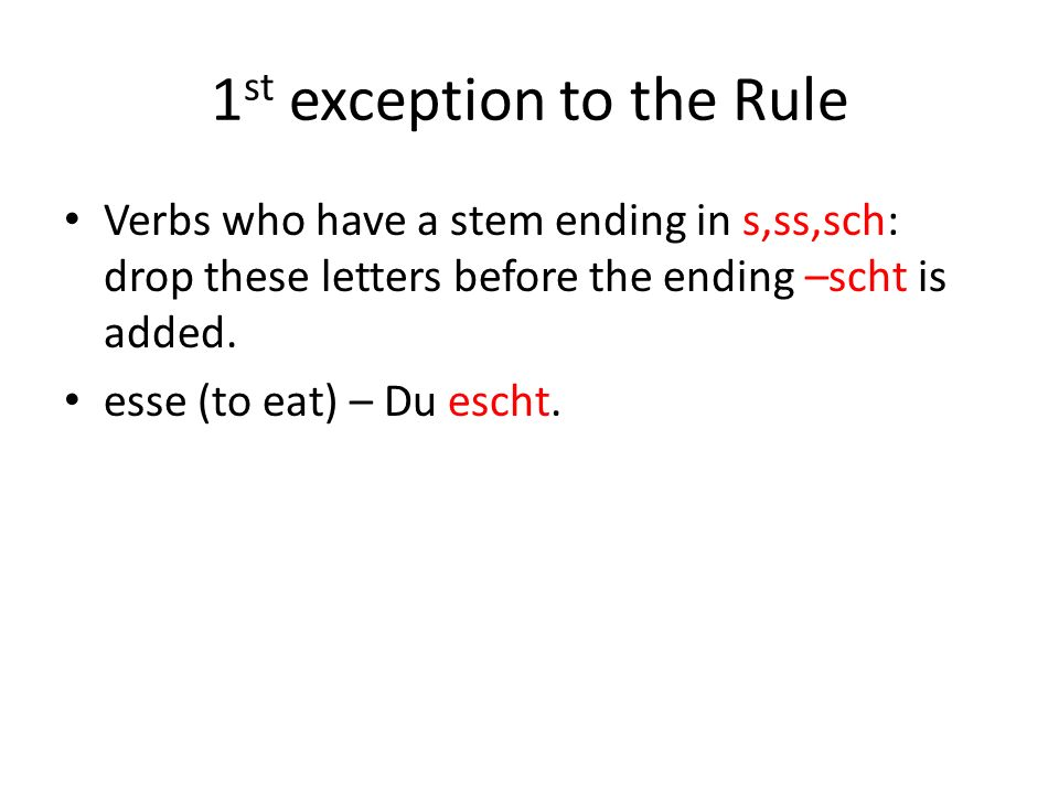 1 st exception to the Rule Verbs who have a stem ending in s,ss,sch: drop these letters before the ending –scht is added. esse (to eat) – Du escht.