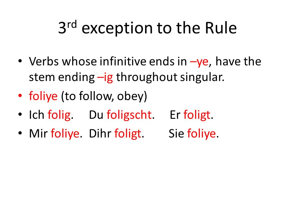 3 rd exception to the Rule Verbs whose infinitive ends in –ye, have the stem ending –ig throughout singular.