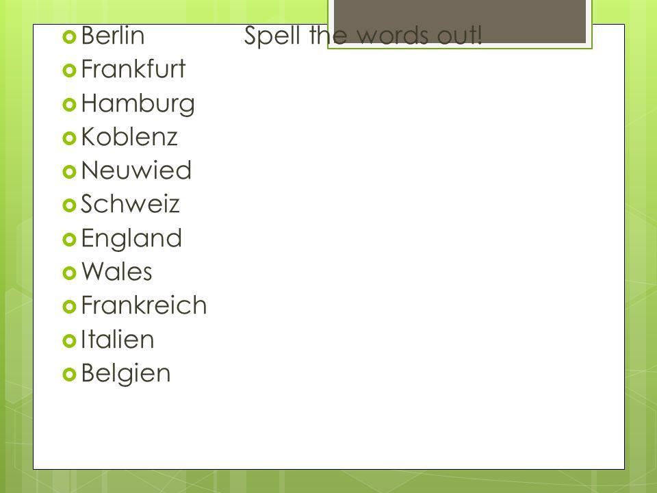 Berlin Spell the words out! Frankfurt Hamburg Koblenz Neuwied Schweiz England Wales Frankreich Italien Belgien