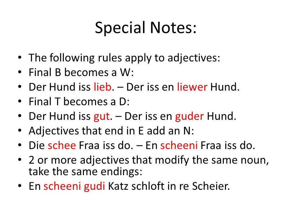 Special Notes: The following rules apply to adjectives: Final B becomes a W: Der Hund iss lieb.