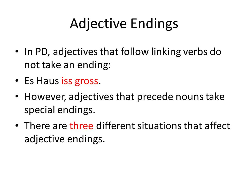 Adjective Endings In PD, adjectives that follow linking verbs do not take an ending: Es Haus iss gross.