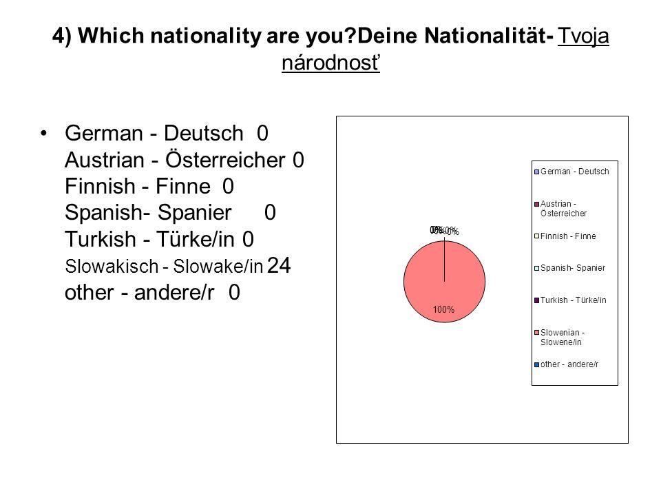 4) Which nationality are you?Deine Nationalität- Tvoja národnosť German - Deutsch 0 Austrian - Österreicher 0 Finnish - Finne 0 Spanish- Spanier 0 Tur