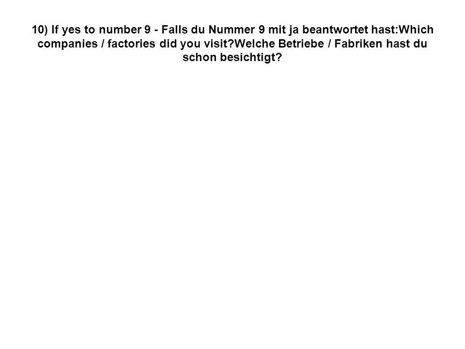 10) If yes to number 9 - Falls du Nummer 9 mit ja beantwortet hast:Which companies / factories did you visit?Welche Betriebe / Fabriken hast du schon