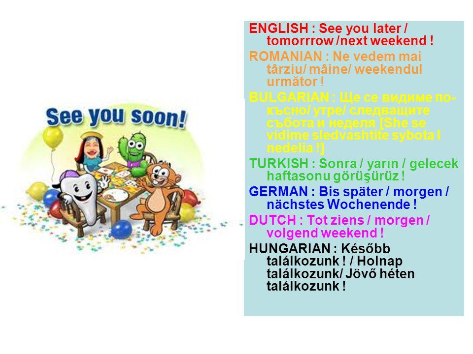 ENGLISH : See you later / tomorrrow /next weekend ! ROMANIAN : Ne vedem mai târziu/ mâine/ weekendul următor ! BULGARIAN : Ще се видиме по- късно/ утр