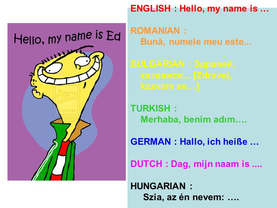 ENGLISH : Hello, my name is … ROMANIAN : Bună, numele meu este... BULGARIAN : Здравей, казвамсе... [Zdravej, kazvam se…] TURKISH : Merhaba, benim adım