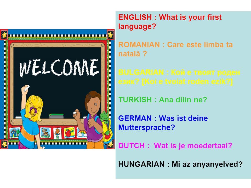 ENGLISH : What is your first language? ROMANIAN : Care este limba ta natală ? BULGARIAN : Кой е твоят роден език? [Koi e tvoiat roden ezik?] TURKISH :