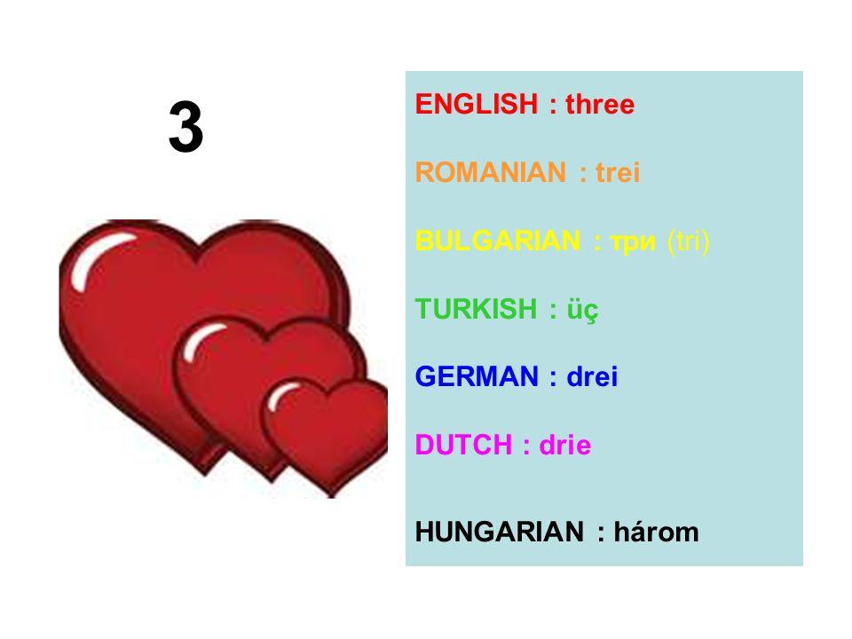ENGLISH : three ROMANIAN : trei BULGARIAN : три (tri) TURKISH : üç GERMAN : drei DUTCH : drie HUNGARIAN : három 3