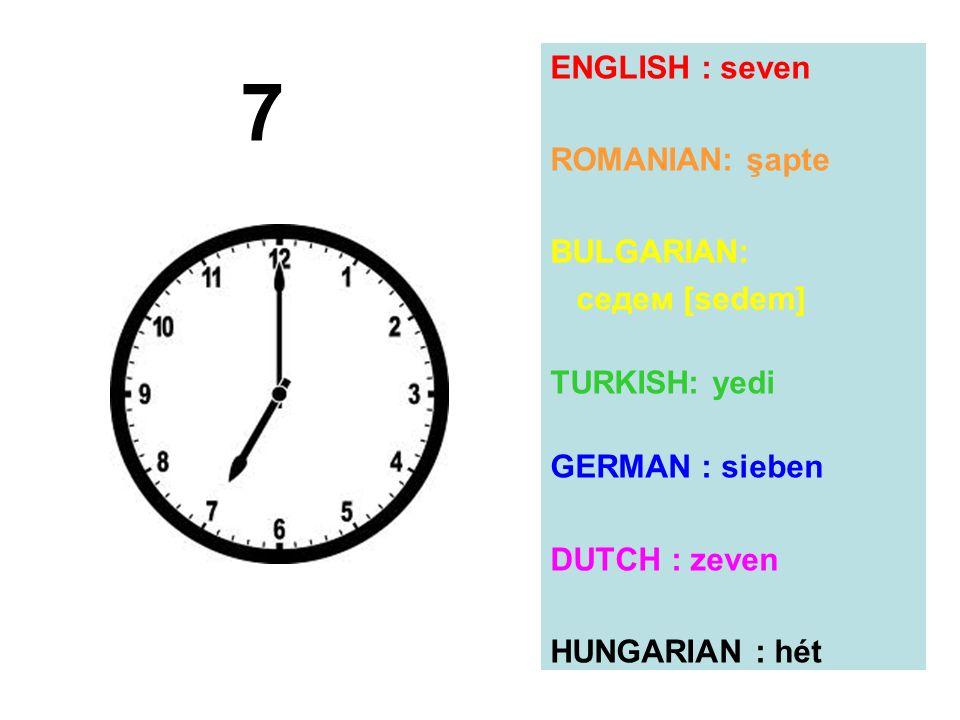 ENGLISH : seven ROMANIAN: şapte BULGARIAN: седем [sedem] TURKISH: yedi GERMAN : sieben DUTCH : zeven HUNGARIAN : hét 7