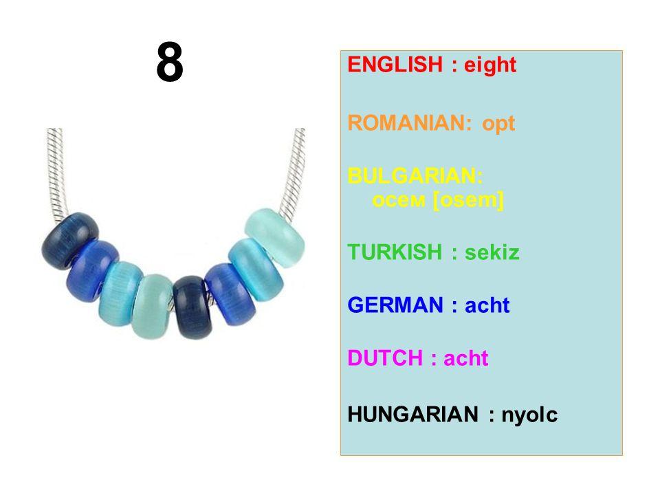 ENGLISH : eight ROMANIAN: opt BULGARIAN: осем [osem] TURKISH : sekiz GERMAN : acht DUTCH : acht HUNGARIAN : nyolc 8