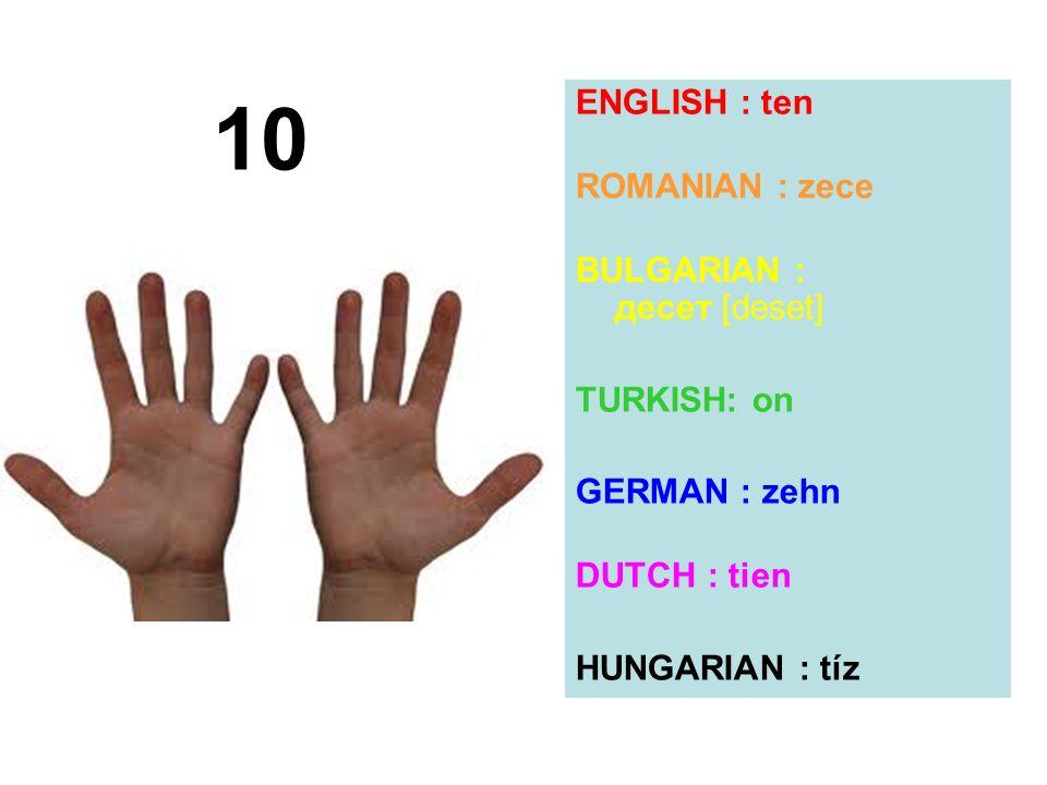 ENGLISH : ten ROMANIAN : zece BULGARIAN : десет [deset] TURKISH: on GERMAN : zehn DUTCH : tien HUNGARIAN : tíz 10