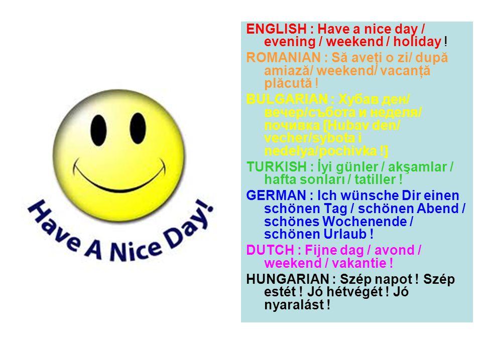 ENGLISH : Have a nice day / evening / weekend / holiday ! ROMANIAN : Să aveţi o zi/ după amiază/ weekend/ vacanţă plăcută ! BULGARIAN : Хубав ден/ веч
