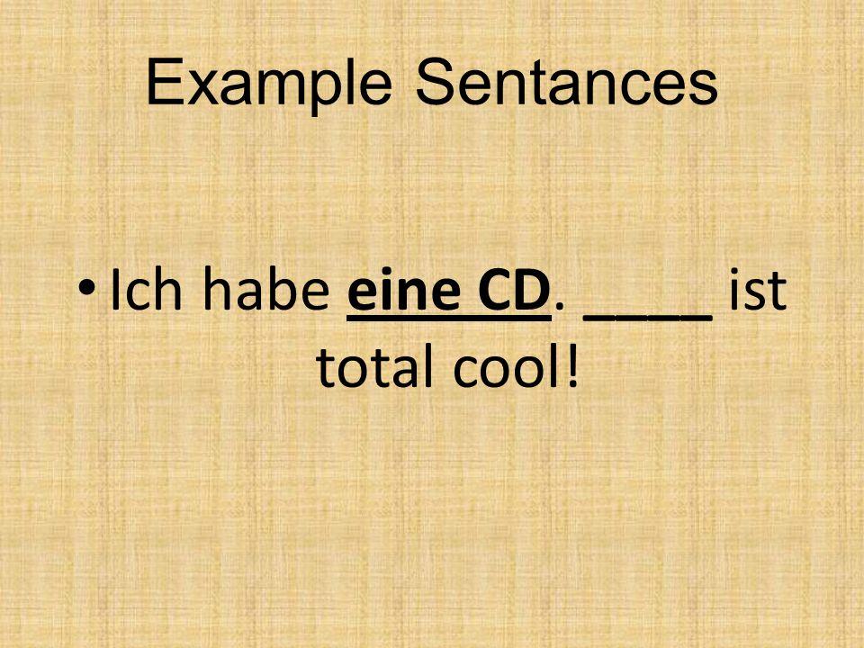 Example Sentances Ich habe eine CD. ____ ist total cool!
