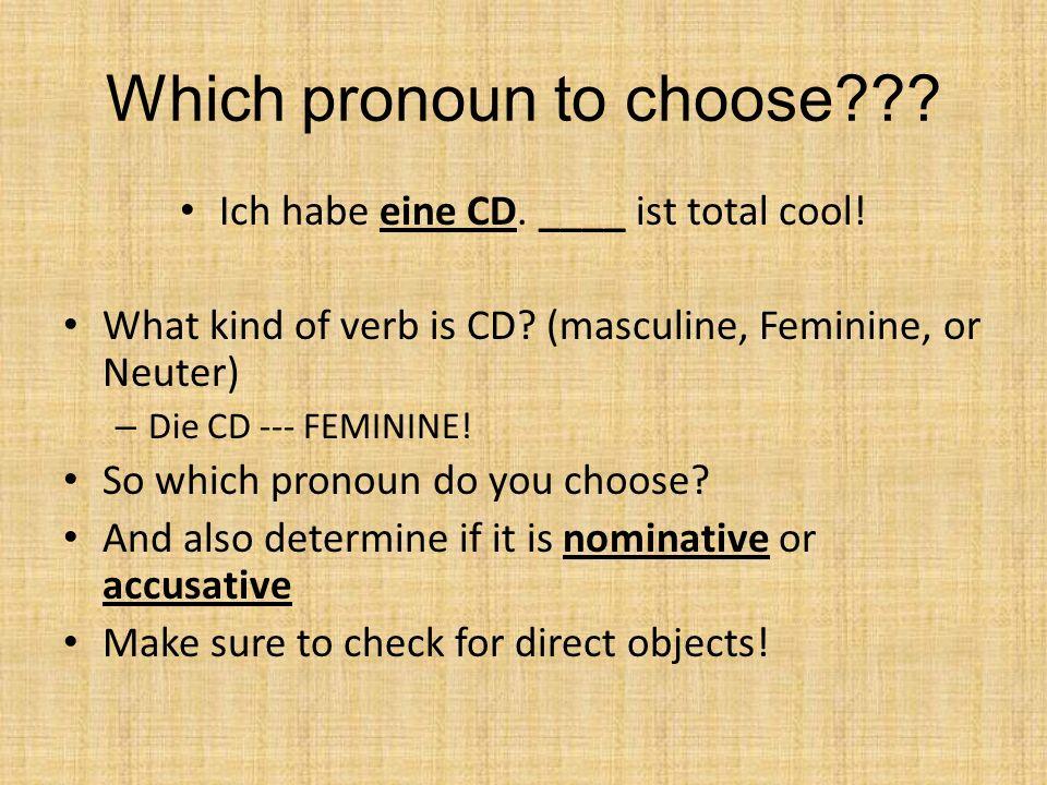 Which pronoun to choose??? Ich habe eine CD. ____ ist total cool! What kind of verb is CD? (masculine, Feminine, or Neuter) – Die CD --- FEMININE! So