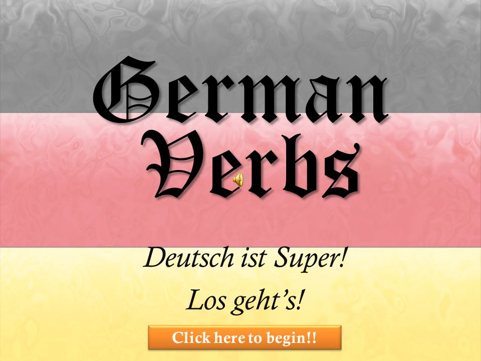 German Deutsch ist Super! Los gehts! Verbs Click here to begin!!