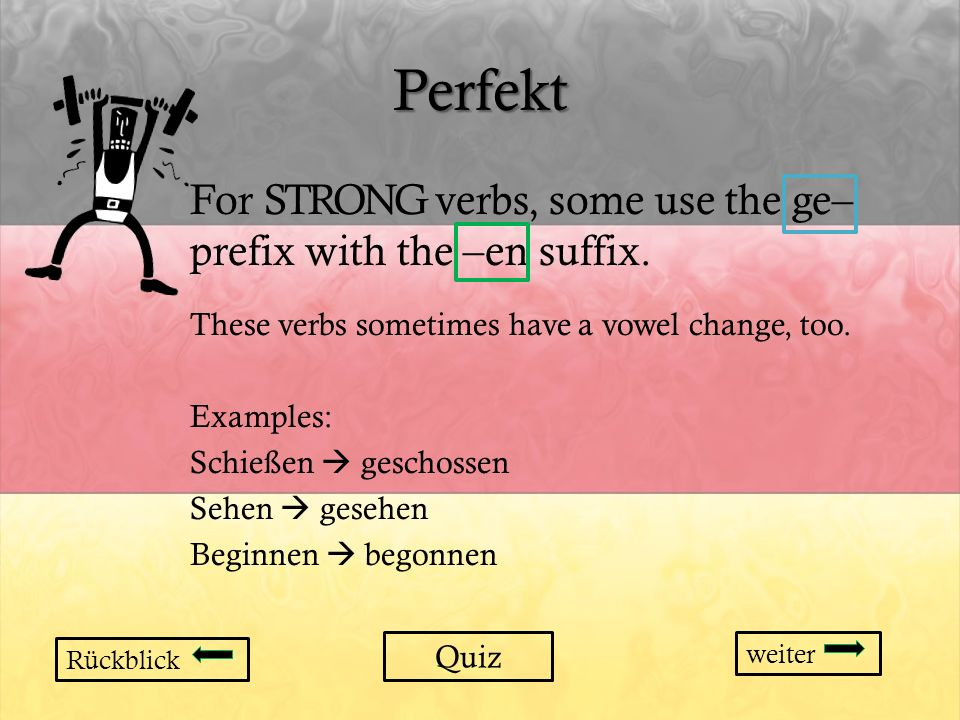 Perfekt For STRONG verbs, some use the ge– prefix with the –en suffix.