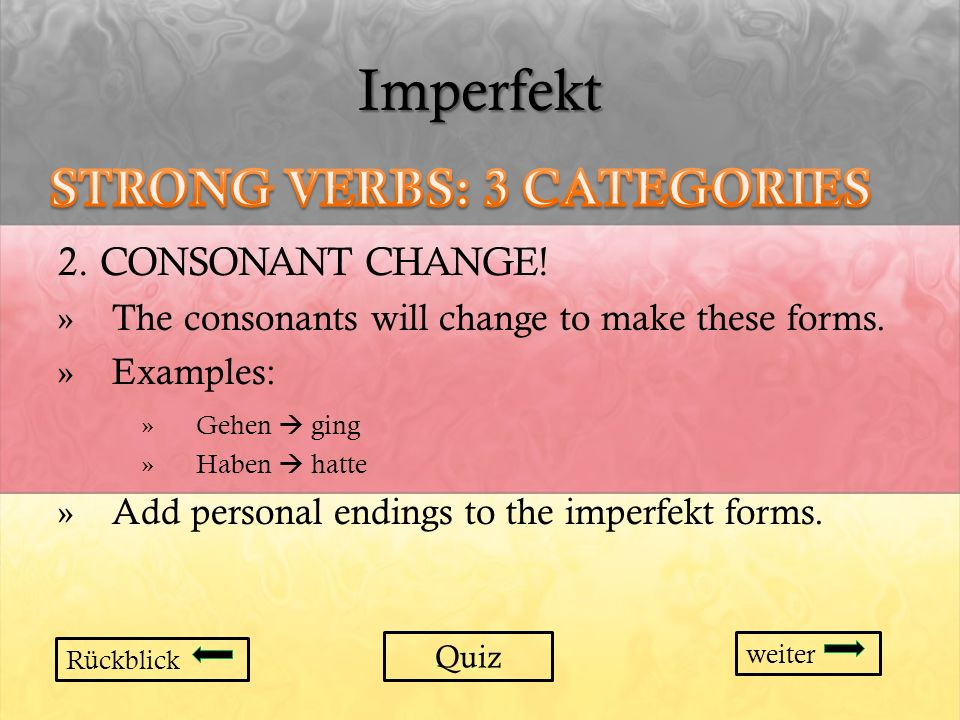Imperfekt 2. CONSONANT CHANGE! »The consonants will change to make these forms. »Examples: »Gehen ging »Haben hatte »Add personal endings to the imper